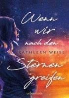Kathleen Weise Wenn wir nach den Sternen greifen